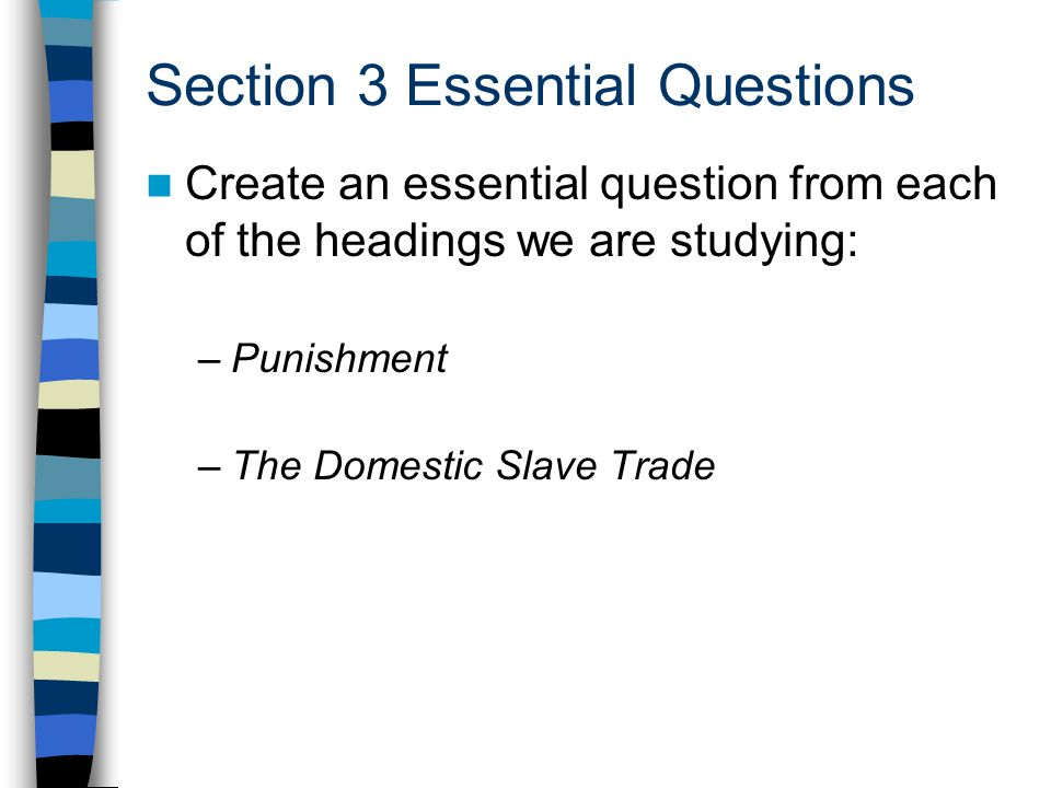 Section 3 Essential Questions Create an essential question from each of the headings we are studying: –Punishment –The Domestic Slave Trade