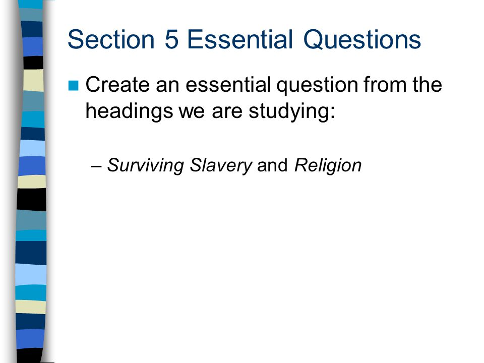 Section 5 Essential Questions Create an essential question from the headings we are studying: –Surviving Slavery and Religion