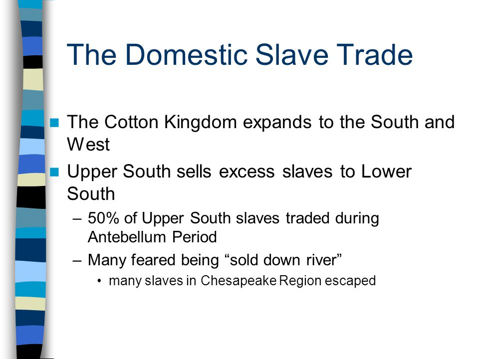 The Domestic Slave Trade The Cotton Kingdom expands to the South and West Upper South sells excess slaves to Lower South –50% of Upper South slaves tr