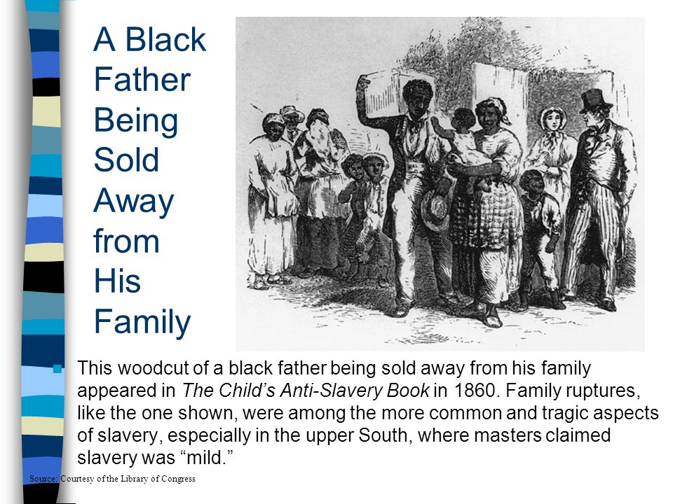 A Black Father Being Sold Away from His Family This woodcut of a black father being sold away from his family appeared in The Child's Anti-Slavery Boo