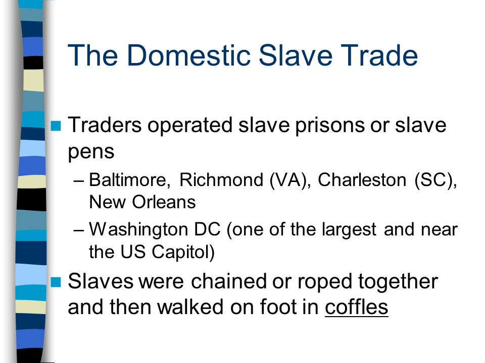 The Domestic Slave Trade Traders operated slave prisons or slave pens –Baltimore, Richmond (VA), Charleston (SC), New Orleans –Washington DC (one of t