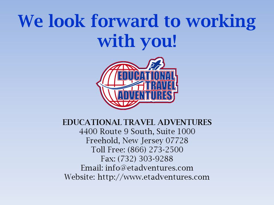 EDUCATIONAL TRAVEL ADVENTURES 4400 Route 9 South, Suite 1000 Freehold, New Jersey 07728 Toll Free: (866) 273-2500 Fax: (732) 303-9288 Email: info@etadventures.com Website: http://www.etadventures.com We look forward to working with you!