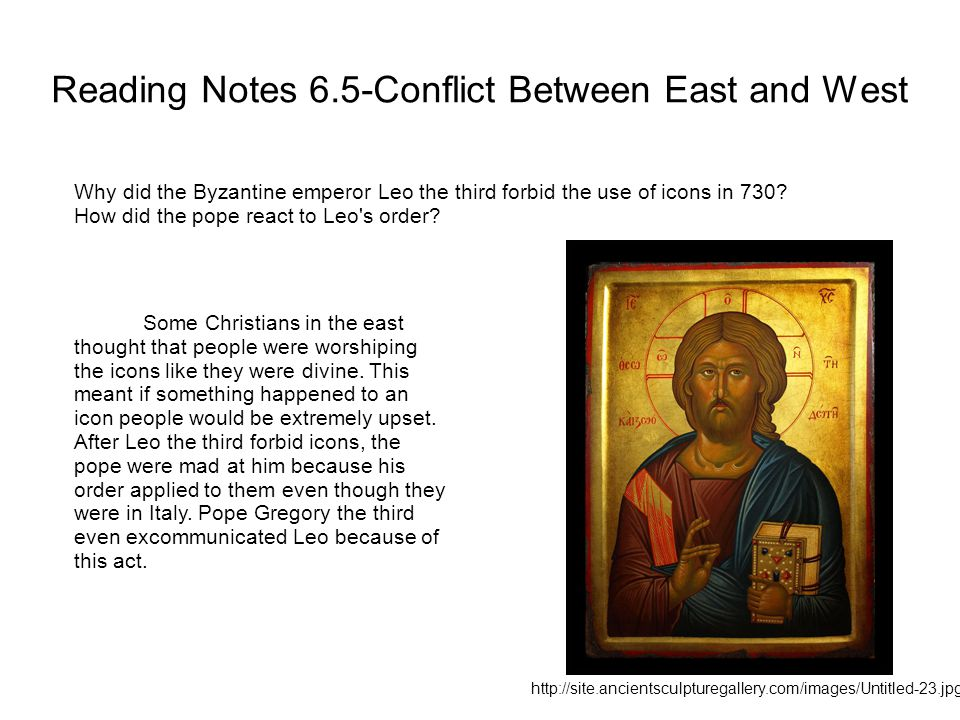 Reading Notes 6.5-Conflict Between East and West Why did the Byzantine emperor Leo the third forbid the use of icons in 730? How did the pope react to