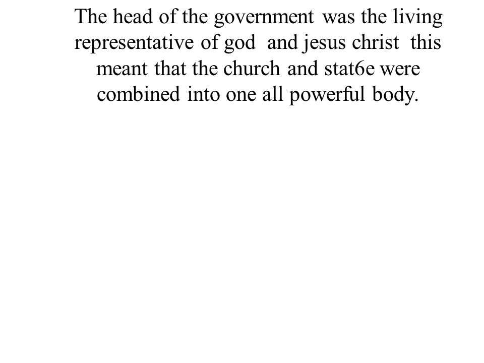 The head of the government was the living representative of god and jesus christ this meant that the church and stat6e were combined into one all powe
