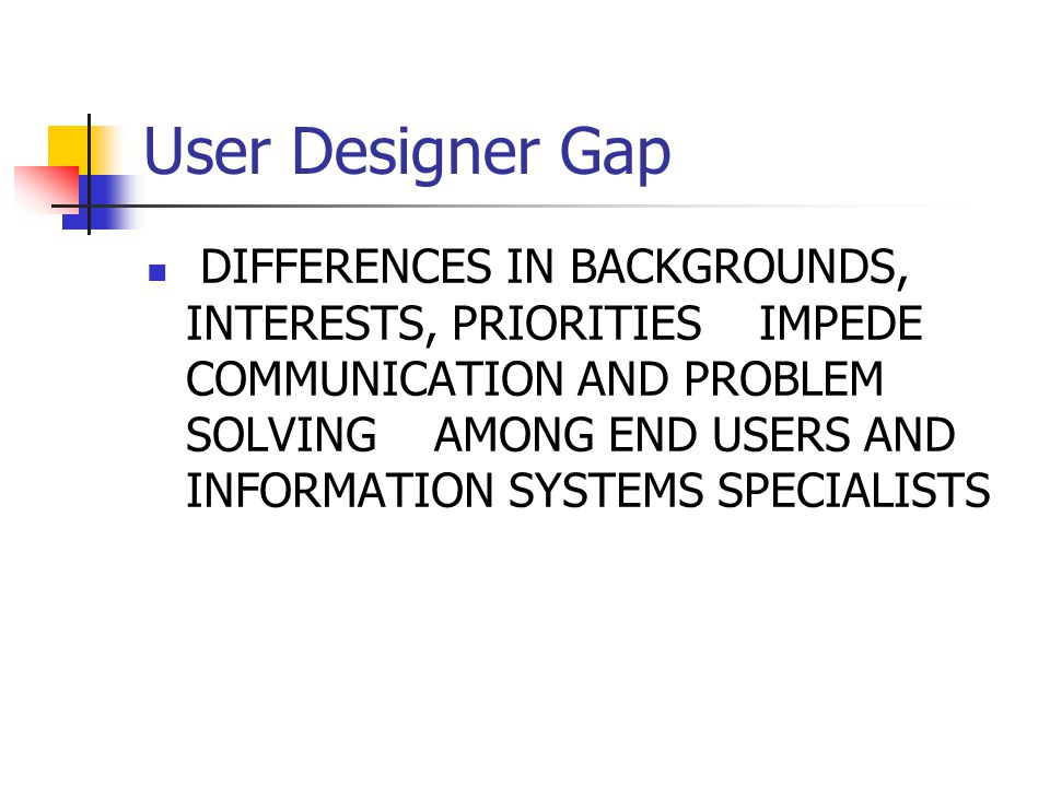 User Designer Gap DIFFERENCES IN BACKGROUNDS, INTERESTS, PRIORITIES IMPEDE COMMUNICATION AND PROBLEM SOLVING AMONG END USERS AND INFORMATION SYSTEMS S