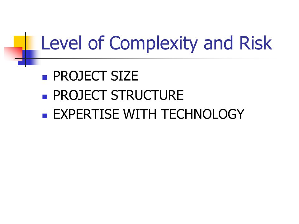 Level of Complexity and Risk PROJECT SIZE PROJECT STRUCTURE EXPERTISE WITH TECHNOLOGY