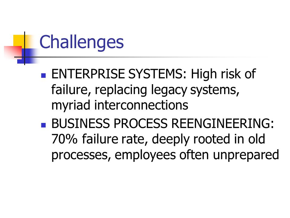 Challenges ENTERPRISE SYSTEMS: High risk of failure, replacing legacy systems, myriad interconnections BUSINESS PROCESS REENGINEERING: 70% failure rat