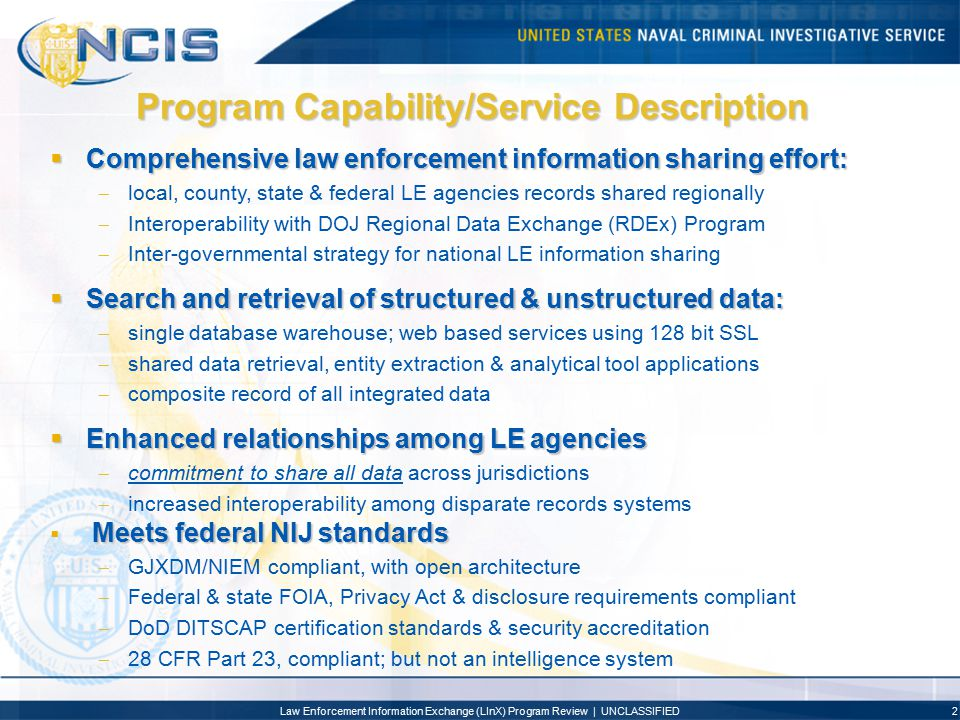 Law Enforcement Information Exchange (LInX) Program Review | UNCLASSIFIED3 Customers/Users  300+ Local, County, State & Federal Law Enforcement Agencies  Police Departments, Sheriffs Offices, Prosecuting Attorneys & Federal Agencies  Law Enforcement Executives; Chiefs, Sheriffs, SAC's & U.S.