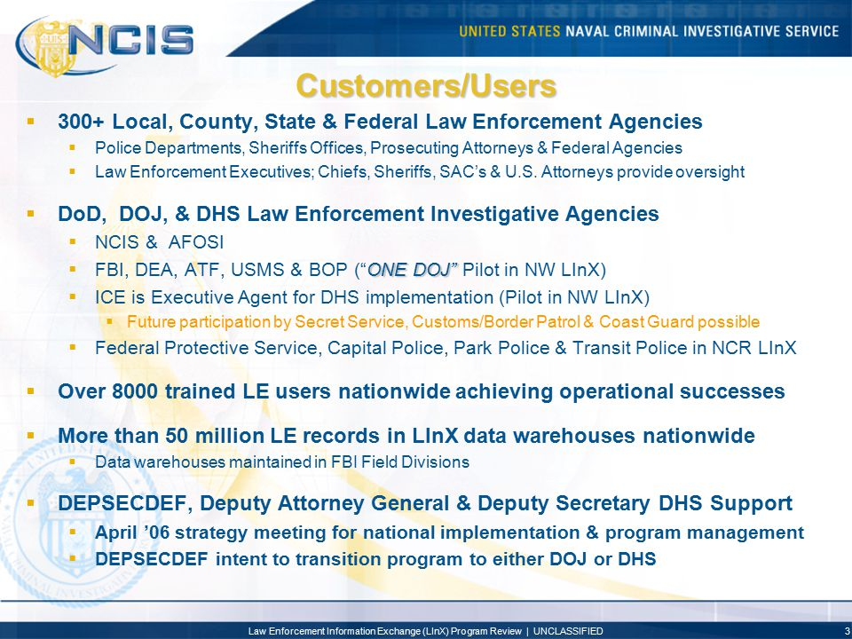 Law Enforcement Information Exchange (LInX) Program Review | UNCLASSIFIED3 Customers/Users  300+ Local, County, State & Federal Law Enforcement Agenc