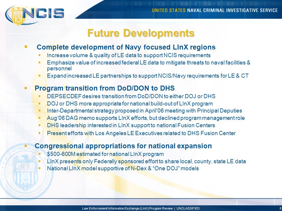 Law Enforcement Information Exchange (LInX) Program Review | UNCLASSIFIED9 Future Developments  LInX Development in Los Angeles:  LInX Los Angeles could serve as national model for LE sharing  Fusion Center offers unique ability to merge LE sensitive & classified data  FBI Los Angeles evaluates LInX critical to mitigate regional threats  LInX complimentary & supportive of LA Joint Regional Fusion Center  Phase I to fuse LASD & LAPD COPLINK systems & Orange County SO data  Phase II to fuse additional 47 COPLINK agencies and other RMS vendor supported agencies  Phase III expansion to additional counties & state fusion centers  Approximately $5M required to develop Phase I LA LInX (2007-2008)  NCIS provides initial investment to initiate LInX concept in 2007  LAPD/LASD seek DHS appropriated & UASI grant funding 2007-2008  FBI supports integration of sensitive FBI data into LInX in Joint Regional Intelligence Center (JRIC) with MEMEX program  DHS supports integration of LE data into JRIC-LInX