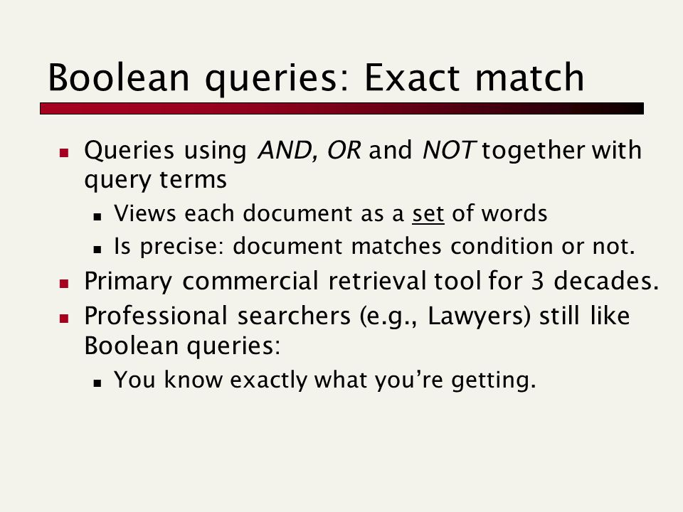 Boolean queries: Exact match Queries using AND, OR and NOT together with query terms Views each document as a set of words Is precise: document matche