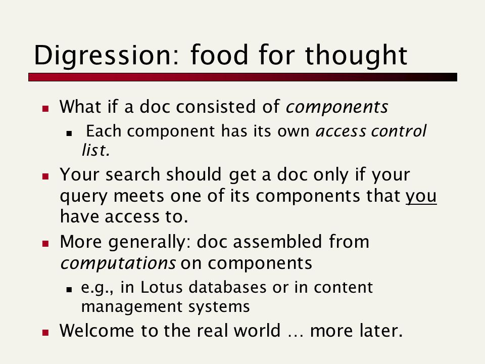Digression: food for thought What if a doc consisted of components Each component has its own access control list. Your search should get a doc only i