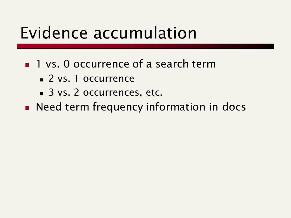Evidence accumulation 1 vs. 0 occurrence of a search term 2 vs. 1 occurrence 3 vs. 2 occurrences, etc. Need term frequency information in docs