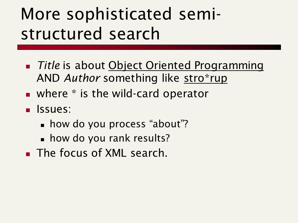 More sophisticated semi- structured search Title is about Object Oriented Programming AND Author something like stro*rup where * is the wild-card operator Issues: how do you process about .