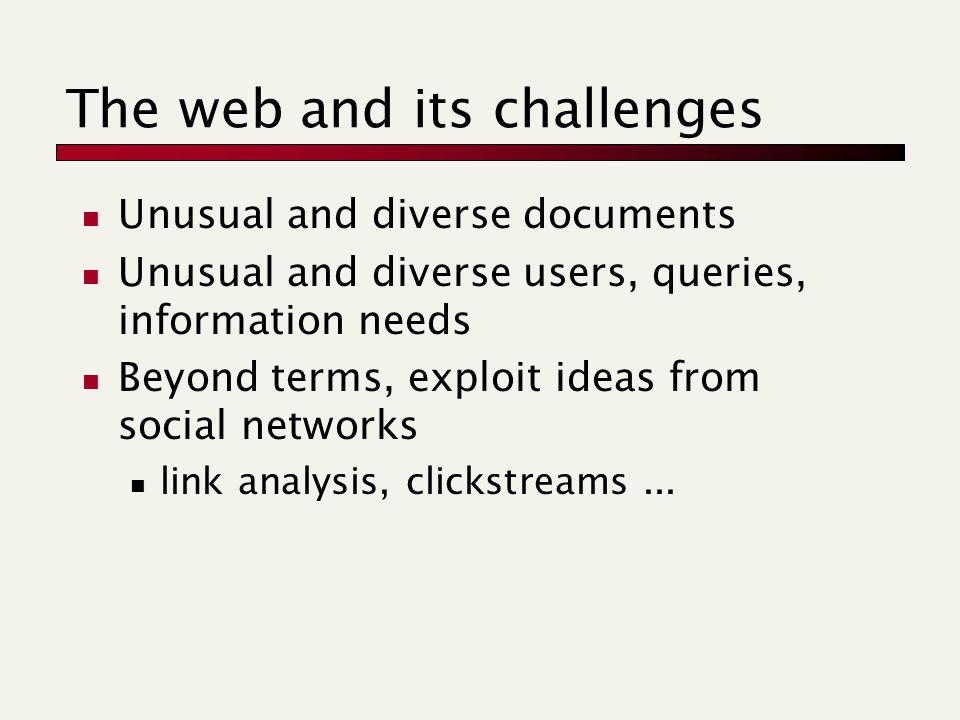 The web and its challenges Unusual and diverse documents Unusual and diverse users, queries, information needs Beyond terms, exploit ideas from social