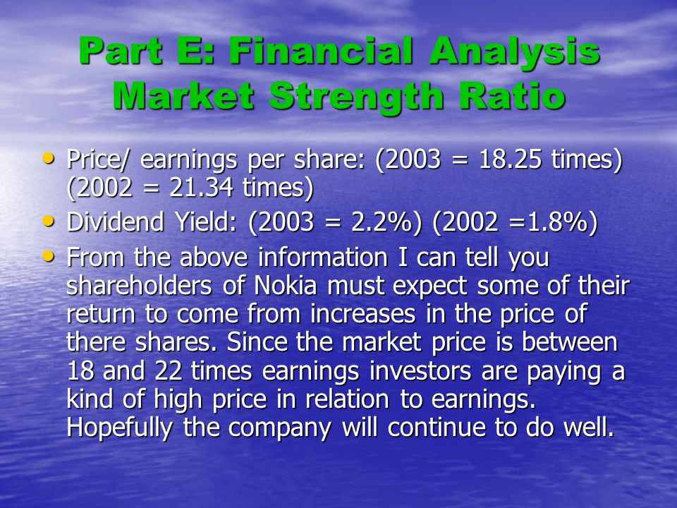 Part E: Financial Analysis Market Strength Ratio Price/ earnings per share: (2003 = 18.25 times) (2002 = 21.34 times) Price/ earnings per share: (2003 = 18.25 times) (2002 = 21.34 times) Dividend Yield: (2003 = 2.2%) (2002 =1.8%) Dividend Yield: (2003 = 2.2%) (2002 =1.8%) From the above information I can tell you shareholders of Nokia must expect some of their return to come from increases in the price of there shares.