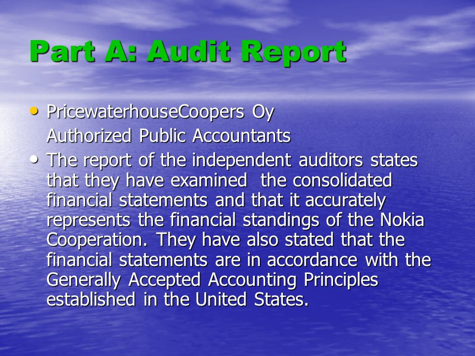Part A: Audit Report PricewaterhouseCoopers Oy PricewaterhouseCoopers Oy Authorized Public Accountants The report of the independent auditors states that they have examined the consolidated financial statements and that it accurately represents the financial standings of the Nokia Cooperation.