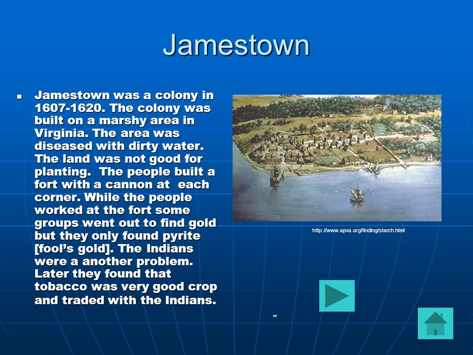 Jamestown Jamestown was a colony in 1607-1620. The colony was built on a marshy area in Virginia.