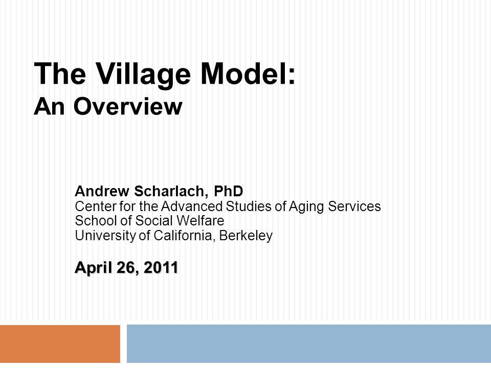 The Village Model: An Overview Andrew Scharlach, PhD Center for the Advanced Studies of Aging Services School of Social Welfare University of California, Berkeley April 26, 2011