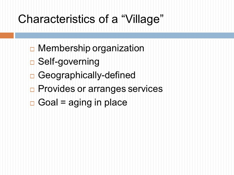 Characteristics of a Village  Membership organization  Self-governing  Geographically-defined  Provides or arranges services  Goal = aging in place