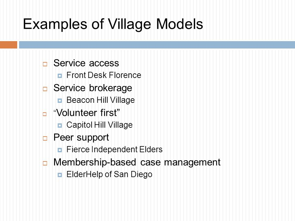 Examples of Village Models  Service access  Front Desk Florence  Service brokerage  Beacon Hill Village  Volunteer first  Capitol Hill Village  Peer support  Fierce Independent Elders  Membership-based case management  ElderHelp of San Diego