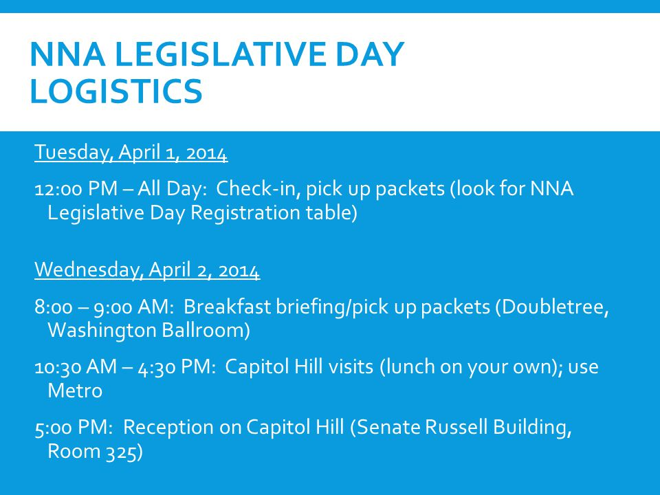 NNA LEGISLATIVE DAY LOGISTICS Tuesday, April 1, 2014 12:00 PM – All Day: Check-in, pick up packets (look for NNA Legislative Day Registration table) Wednesday, April 2, 2014 8:00 – 9:00 AM: Breakfast briefing/pick up packets (Doubletree, Washington Ballroom) 10:30 AM – 4:30 PM: Capitol Hill visits (lunch on your own); use Metro 5:00 PM: Reception on Capitol Hill (Senate Russell Building, Room 325)