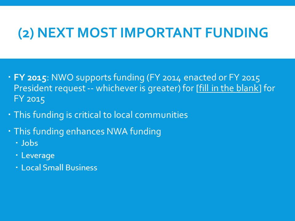 (2) NEXT MOST IMPORTANT FUNDING  FY 2015: NWO supports funding (FY 2014 enacted or FY 2015 President request -- whichever is greater) for [fill in the blank] for FY 2015  This funding is critical to local communities  This funding enhances NWA funding  Jobs  Leverage  Local Small Business