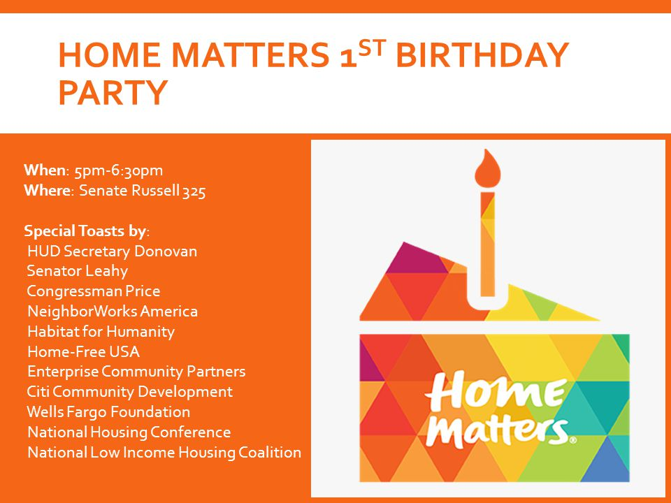HOME MATTERS 1 ST BIRTHDAY PARTY When: 5pm-6:30pm Where: Senate Russell 325 Special Toasts by: HUD Secretary Donovan Senator Leahy Congressman Price NeighborWorks America Habitat for Humanity Home-Free USA Enterprise Community Partners Citi Community Development Wells Fargo Foundation National Housing Conference National Low Income Housing Coalition