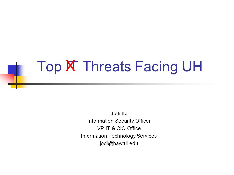 Top IT Threats Facing UH Jodi Ito Information Security Officer VP IT & CIO Office Information Technology Services jodi@hawaii.edu X