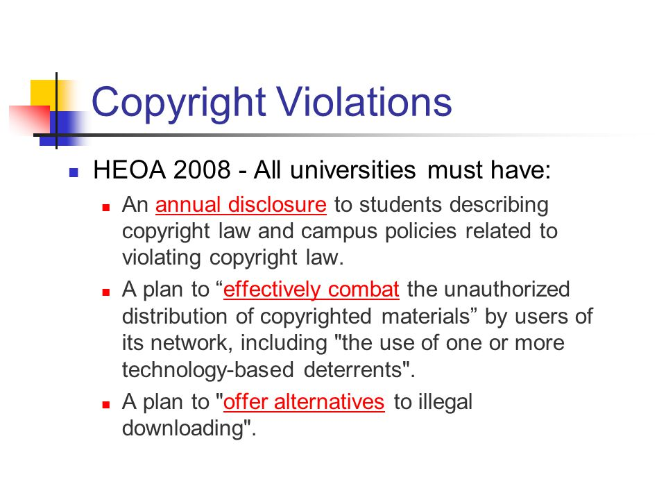 Copyright Violations HEOA 2008 - All universities must have: An annual disclosure to students describing copyright law and campus policies related to violating copyright law.annual disclosure A plan to effectively combat the unauthorized distribution of copyrighted materials by users of its network, including the use of one or more technology-based deterrents .effectively combat A plan to offer alternatives to illegal downloading .offer alternatives
