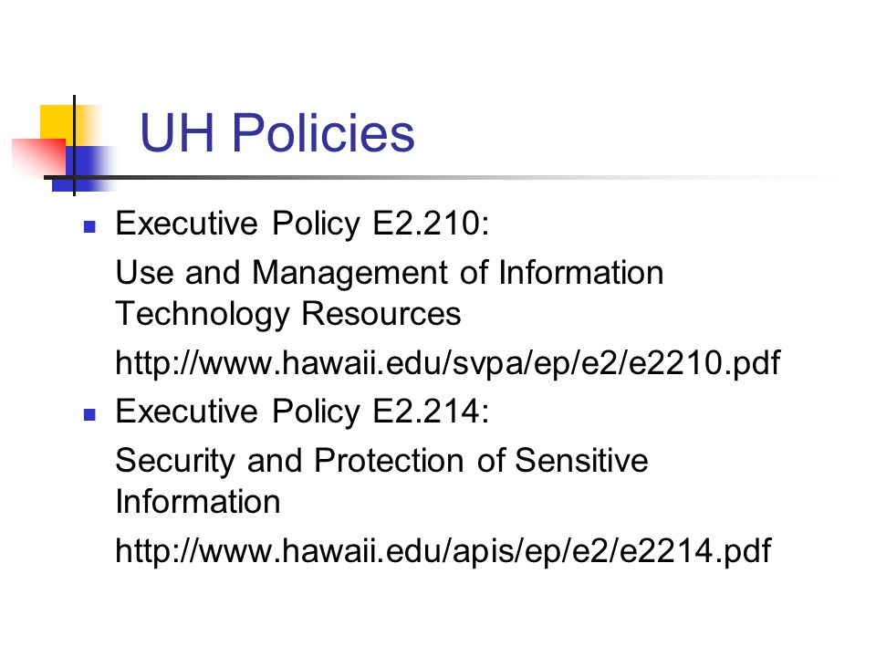 UH Policies Executive Policy E2.210: Use and Management of Information Technology Resources http://www.hawaii.edu/svpa/ep/e2/e2210.pdf Executive Polic
