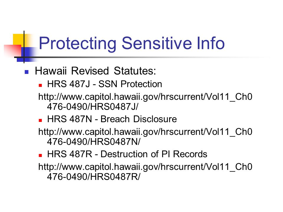 Protecting Sensitive Info Hawaii Revised Statutes: HRS 487J - SSN Protection http://www.capitol.hawaii.gov/hrscurrent/Vol11_Ch0 476-0490/HRS0487J/ HRS 487N - Breach Disclosure http://www.capitol.hawaii.gov/hrscurrent/Vol11_Ch0 476-0490/HRS0487N/ HRS 487R - Destruction of PI Records http://www.capitol.hawaii.gov/hrscurrent/Vol11_Ch0 476-0490/HRS0487R/