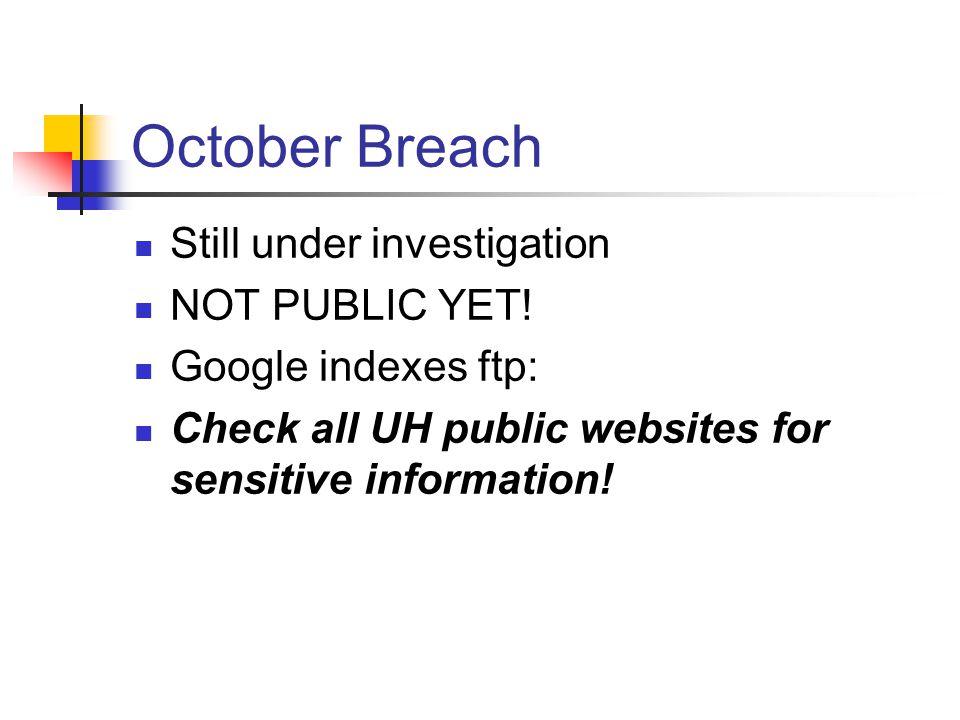 October Breach Still under investigation NOT PUBLIC YET! Google indexes ftp: Check all UH public websites for sensitive information!
