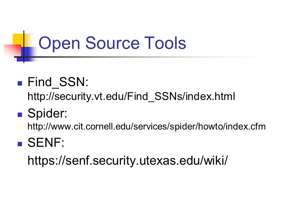 Open Source Tools Find_SSN: http://security.vt.edu/Find_SSNs/index.html Spider: http://www.cit.cornell.edu/services/spider/howto/index.cfm SENF: https://senf.security.utexas.edu/wiki/