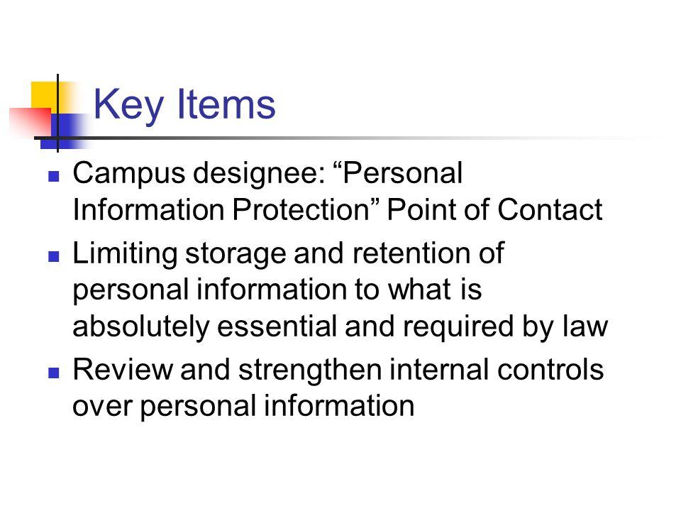 Key Items Campus designee: Personal Information Protection Point of Contact Limiting storage and retention of personal information to what is absolutely essential and required by law Review and strengthen internal controls over personal information