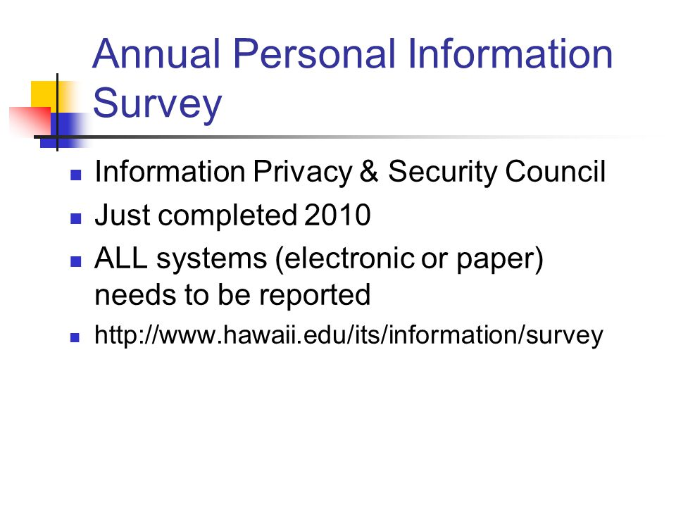 Annual Personal Information Survey Information Privacy & Security Council Just completed 2010 ALL systems (electronic or paper) needs to be reported http://www.hawaii.edu/its/information/survey