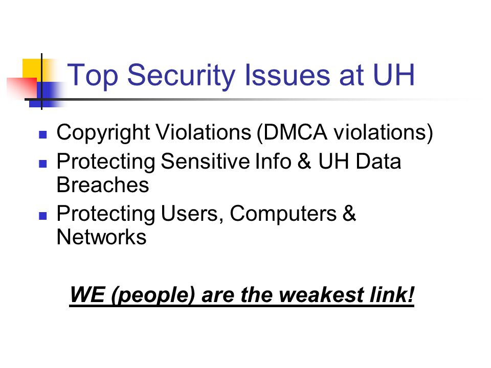 Top Security Issues at UH Copyright Violations (DMCA violations) Protecting Sensitive Info & UH Data Breaches Protecting Users, Computers & Networks WE (people) are the weakest link!