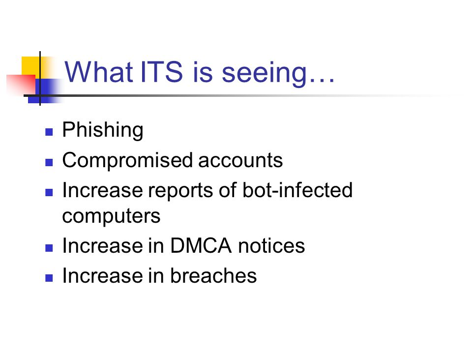 What ITS is seeing… Phishing Compromised accounts Increase reports of bot-infected computers Increase in DMCA notices Increase in breaches