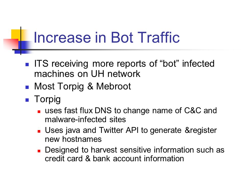 """Increase in Bot Traffic ITS receiving more reports of """"bot"""" infected machines on UH network Most Torpig & Mebroot Torpig uses fast flux DNS to change"""