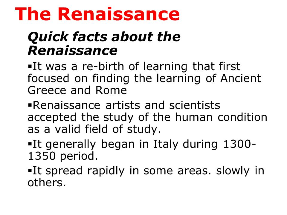 The Renaissance Quick facts about the Renaissance  It was a re-birth of learning that first focused on finding the learning of Ancient Greece and Rome  Renaissance artists and scientists accepted the study of the human condition as a valid field of study.