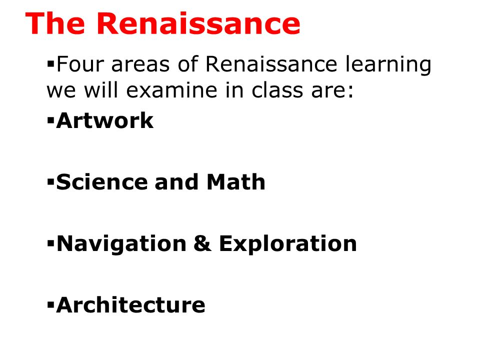 The Renaissance  Four areas of Renaissance learning we will examine in class are:  Artwork  Michelangelo, Leonardo, Donatello, Raphael  Science and Math  Navigation & Exploration  Architecture
