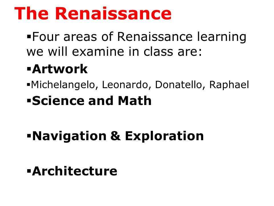 The Renaissance  Four areas of Renaissance learning we will examine in class are:  Artwork  Michelangelo, Leonardo, Donatello, Raphael  Science and Math  Navigation & Exploration  Architecture