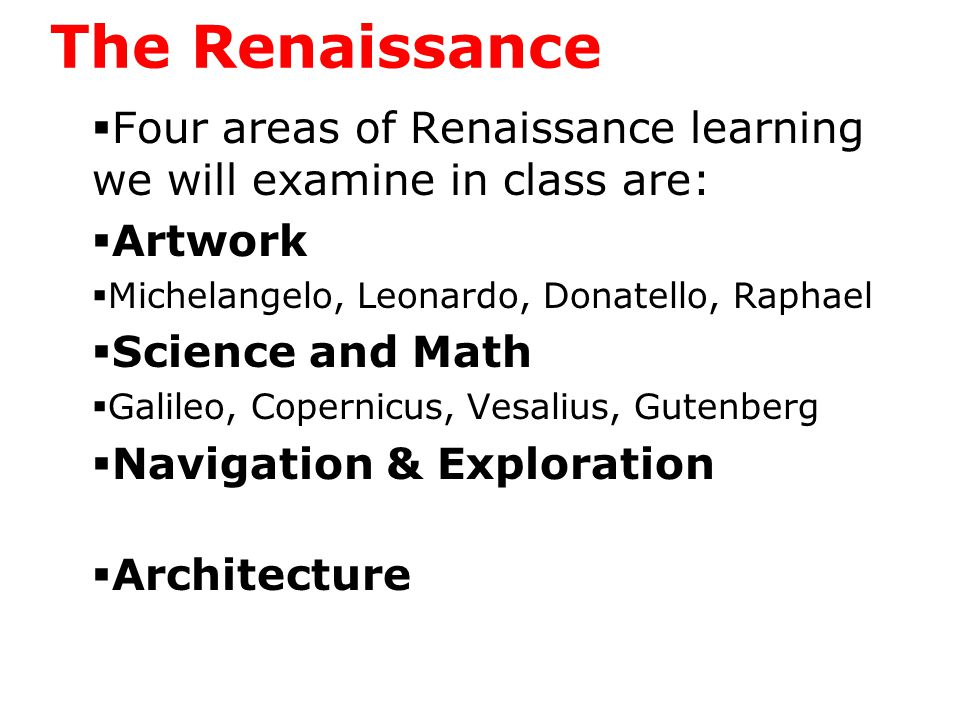 The Renaissance  Four areas of Renaissance learning we will examine in class are:  Artwork  Michelangelo, Leonardo, Donatello, Raphael  Science and Math  Galileo, Copernicus, Vesalius, Gutenberg  Navigation & Exploration  Architecture