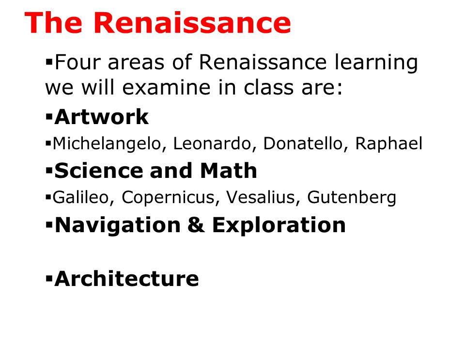 The Renaissance  Four areas of Renaissance learning we will examine in class are:  Artwork  Michelangelo, Leonardo, Donatello, Raphael  Science and Math  Galileo, Copernicus, Vesalius, Gutenberg  Navigation & Exploration  Henry the Navigator, Magellan, Columbus  Architecture