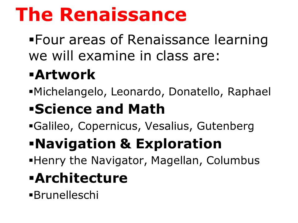 The Renaissance  Four areas of Renaissance learning we will examine in class are:  Artwork  Michelangelo, Leonardo, Donatello, Raphael  Science and Math  Galileo, Copernicus, Vesalius, Gutenberg  Navigation & Exploration  Henry the Navigator, Magellan, Columbus  Architecture  Brunelleschi