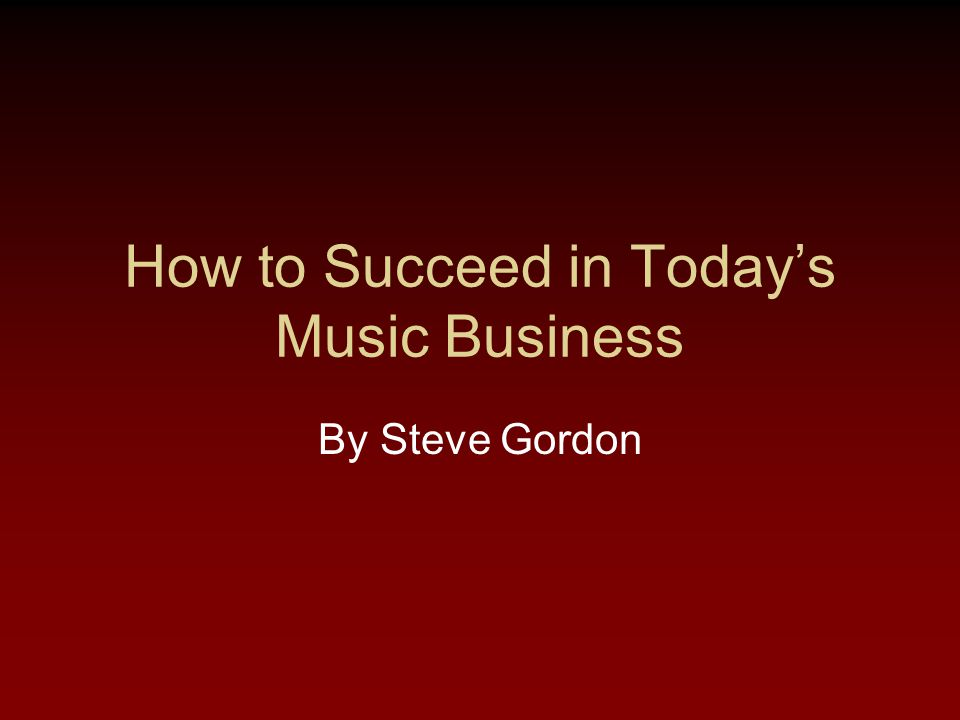 How to Succeed in Today's Music Business By Steve Gordon