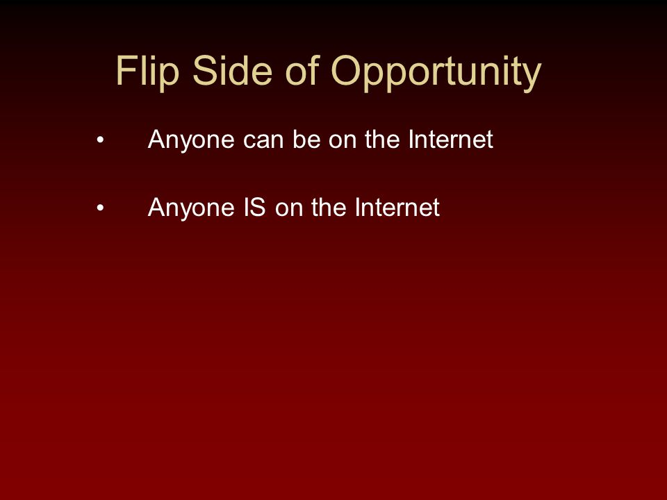 Flip Side of Opportunity Anyone can be on the Internet Anyone IS on the Internet