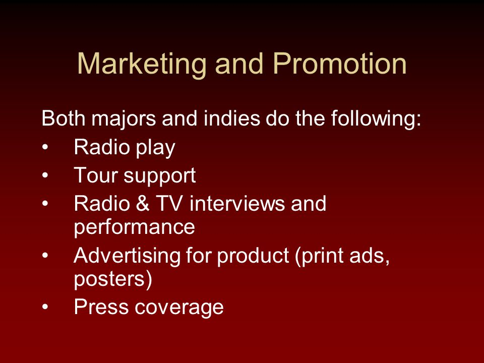 Marketing and Promotion Both majors and indies do the following: Radio play Tour support Radio & TV interviews and performance Advertising for product (print ads, posters) Press coverage