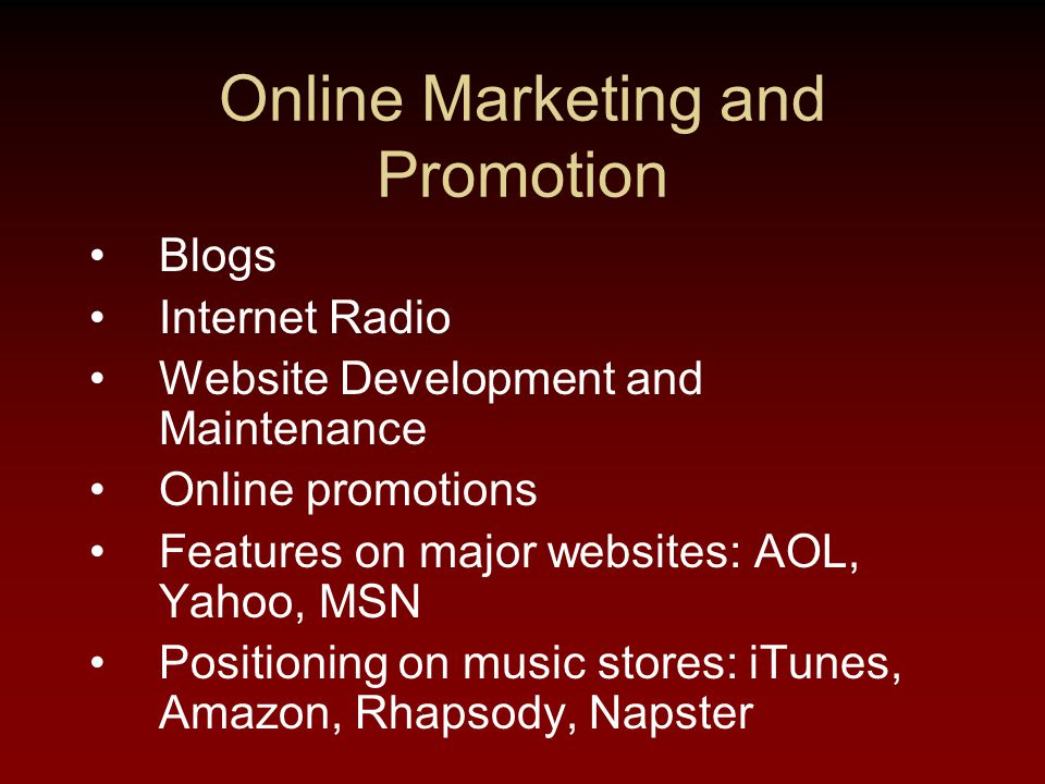 Online Marketing and Promotion Blogs Internet Radio Website Development and Maintenance Online promotions Features on major websites: AOL, Yahoo, MSN Positioning on music stores: iTunes, Amazon, Rhapsody, Napster
