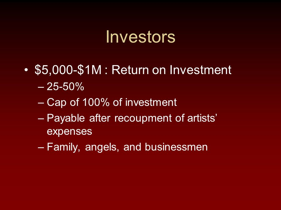 Investors $5,000-$1M : Return on Investment –25-50% –Cap of 100% of investment –Payable after recoupment of artists' expenses –Family, angels, and businessmen
